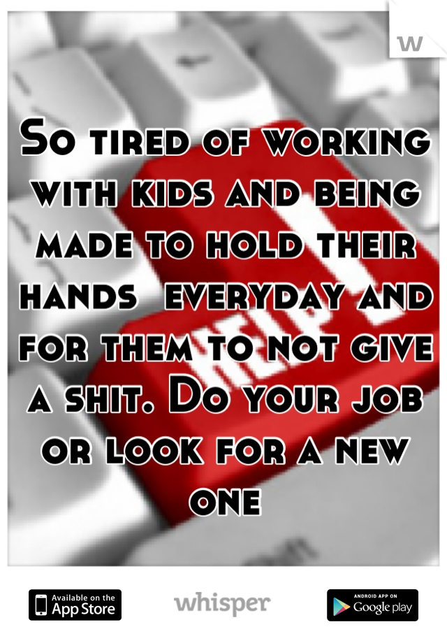 So tired of working with kids and being made to hold their hands  everyday and for them to not give a shit. Do your job or look for a new one