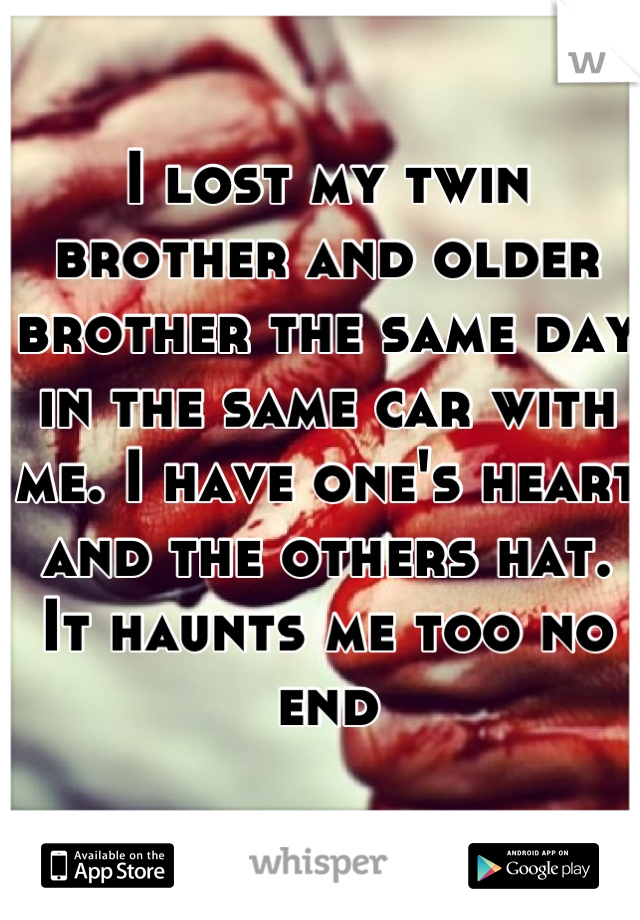 I lost my twin brother and older brother the same day in the same car with me. I have one's heart and the others hat. It haunts me too no end