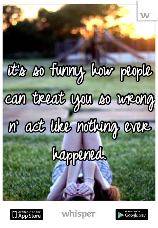 it's so funny how people can treat you so wrong n' act like nothing ever happened.