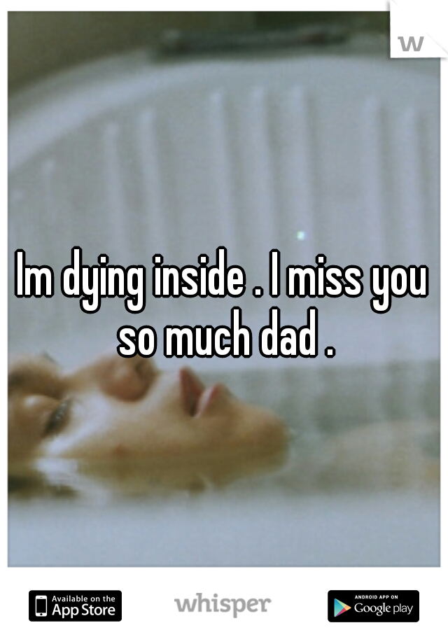 Im dying inside . I miss you so much dad .