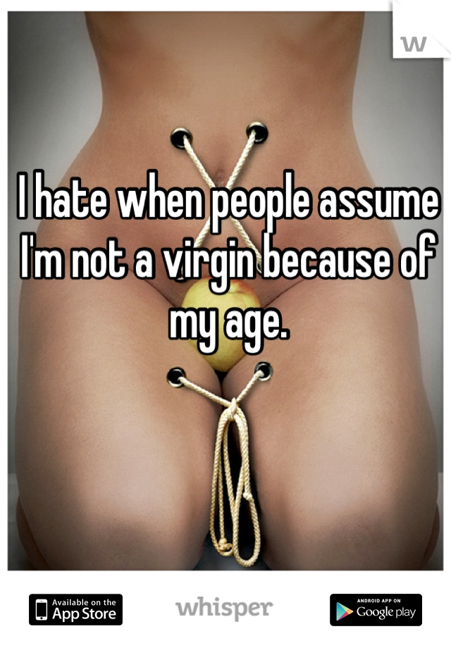 I hate when people assume I'm not a virgin because of my age.