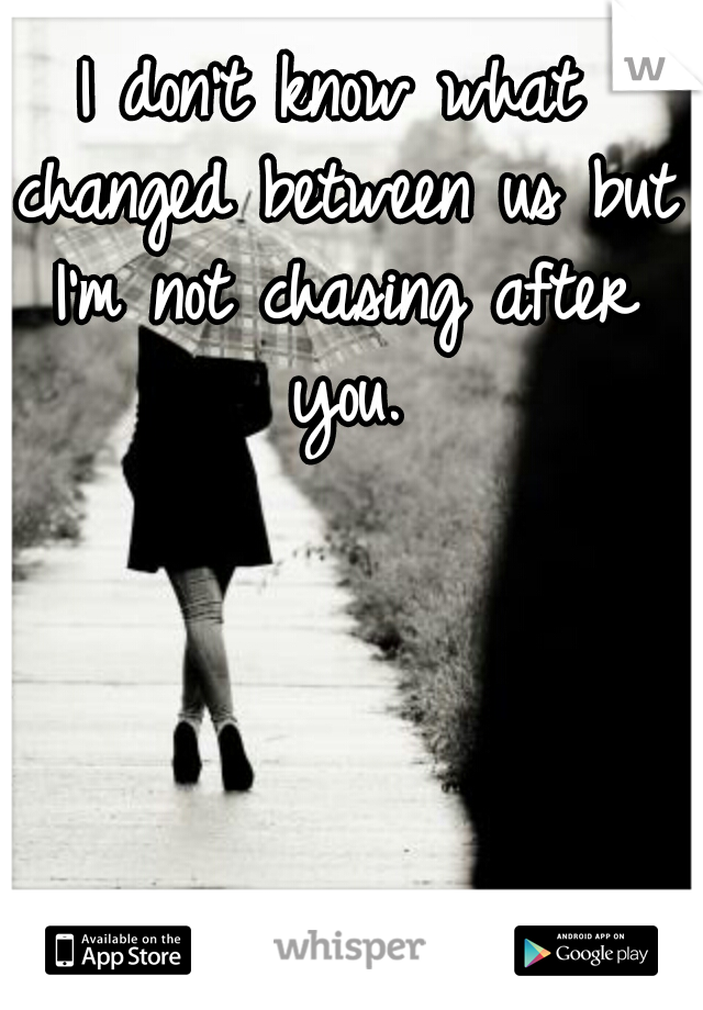 I don't know what changed between us but I'm not chasing after you.