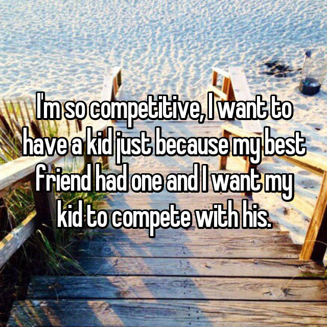 I'm so competitive, I want to have a kid just because my best friend had one and I want my kid to compete with his.