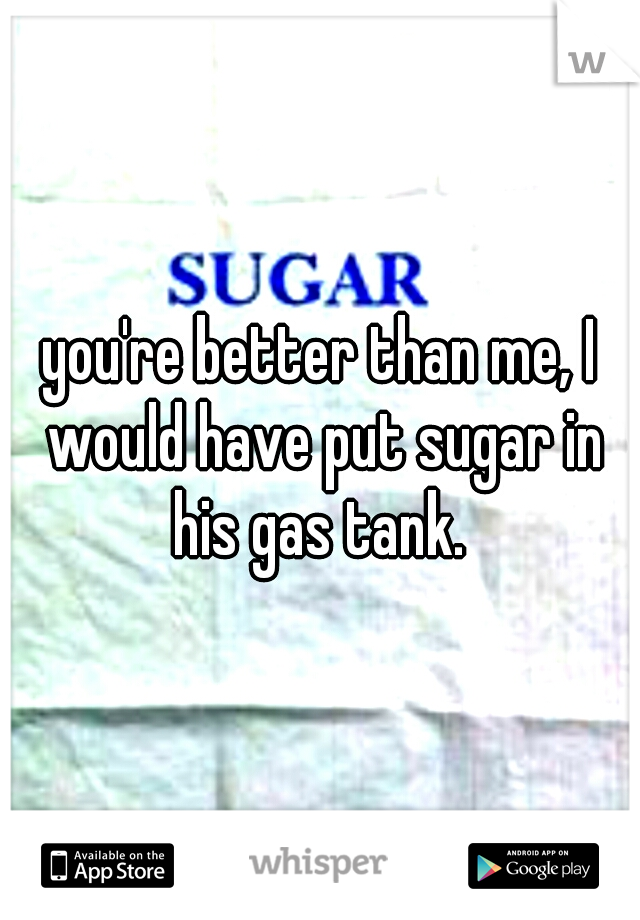 you're better than me, I would have put sugar in his gas tank.