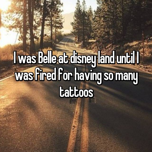 I was Belle at disney land until I was fired for having so many tattoos