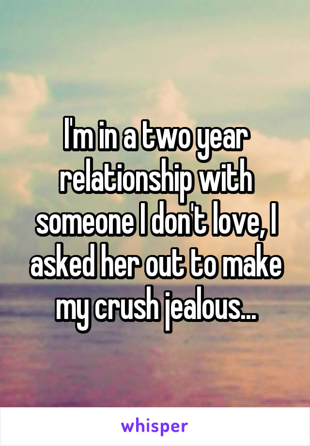 I'm in a two year relationship with someone I don't love, I asked her out to make my crush jealous...