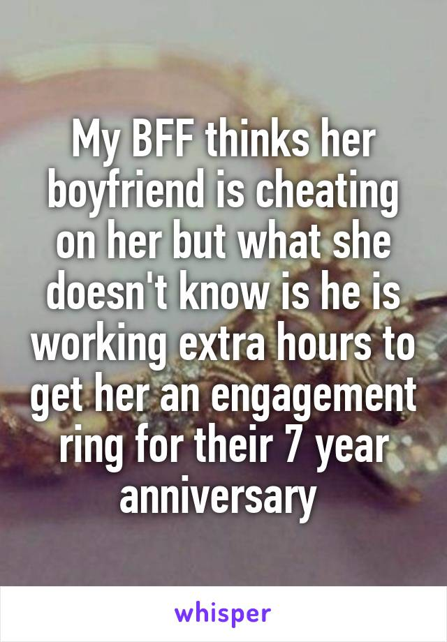 My BFF thinks her boyfriend is cheating on her but what she doesn't know is he is working extra hours to get her an engagement ring for their 7 year anniversary