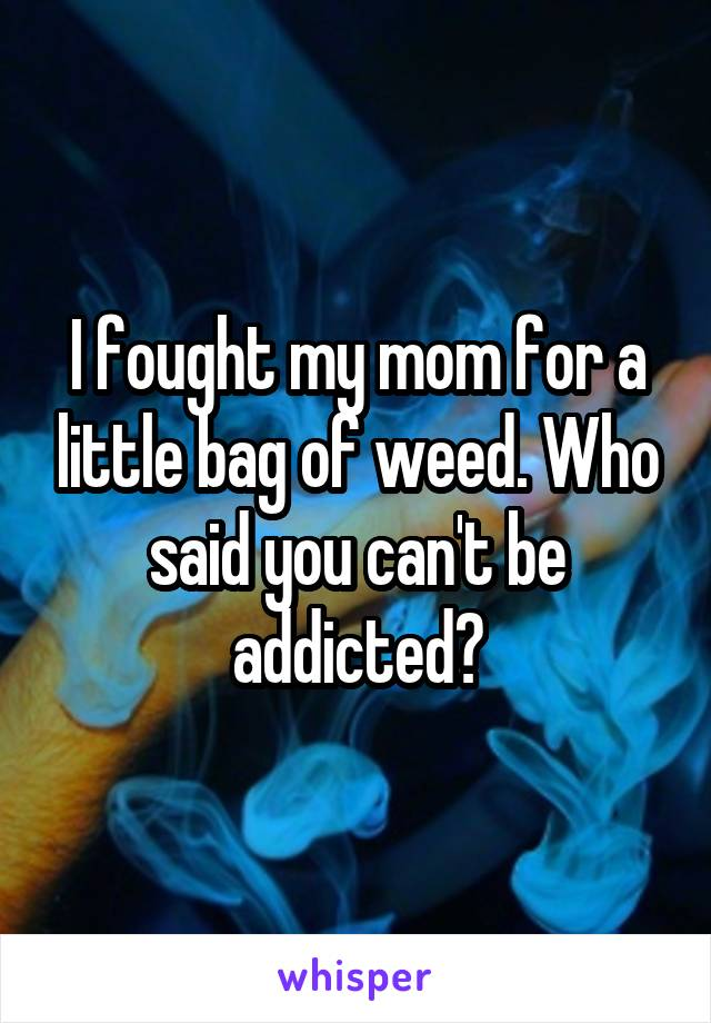I fought my mom for a little bag of weed. Who said you can't be addicted?