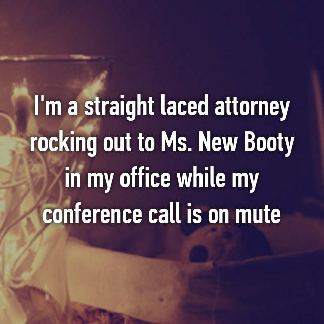 I'm a straight laced attorney rocking out to Ms. New Booty in my office while my conference call is on mute