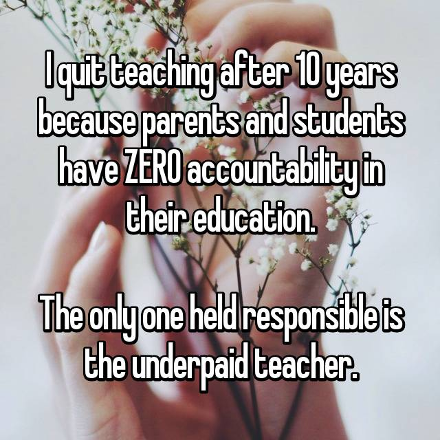I quit teaching after 10 years because parents and students have ZERO accountability in their education.  The only one held responsible is the underpaid teacher.