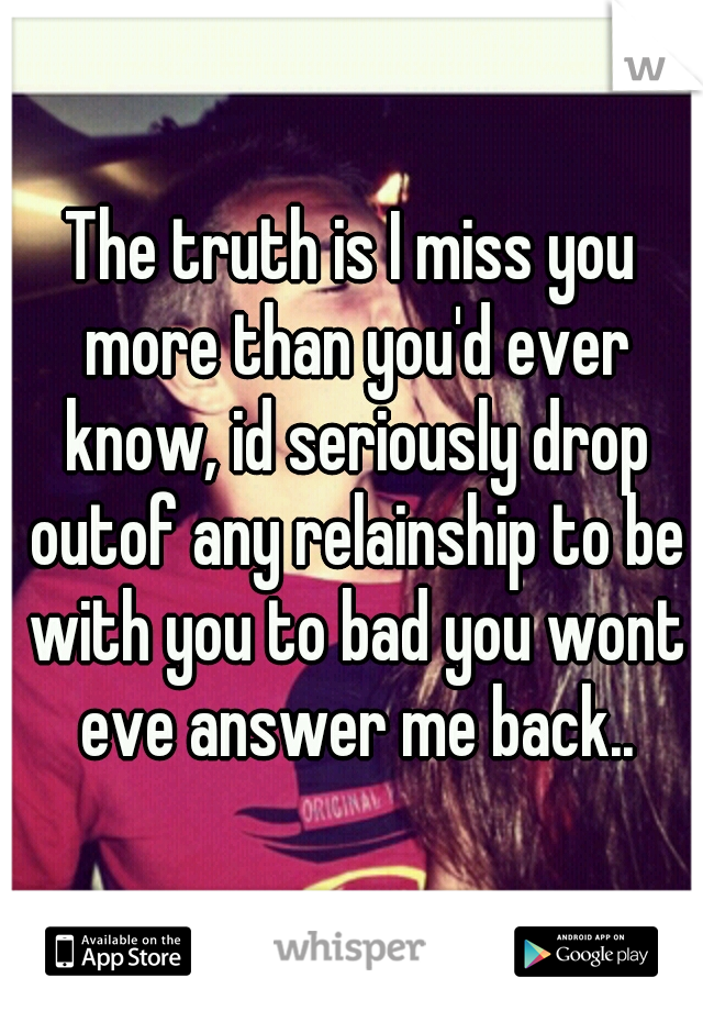 The truth is I miss you more than you'd ever know, id seriously drop outof any relainship to be with you to bad you wont eve answer me back..