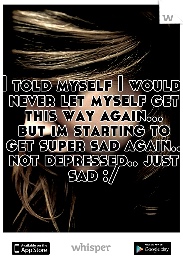 I told myself I would never let myself get this way again... but im starting to get super sad again.. not depressed.. just sad :/