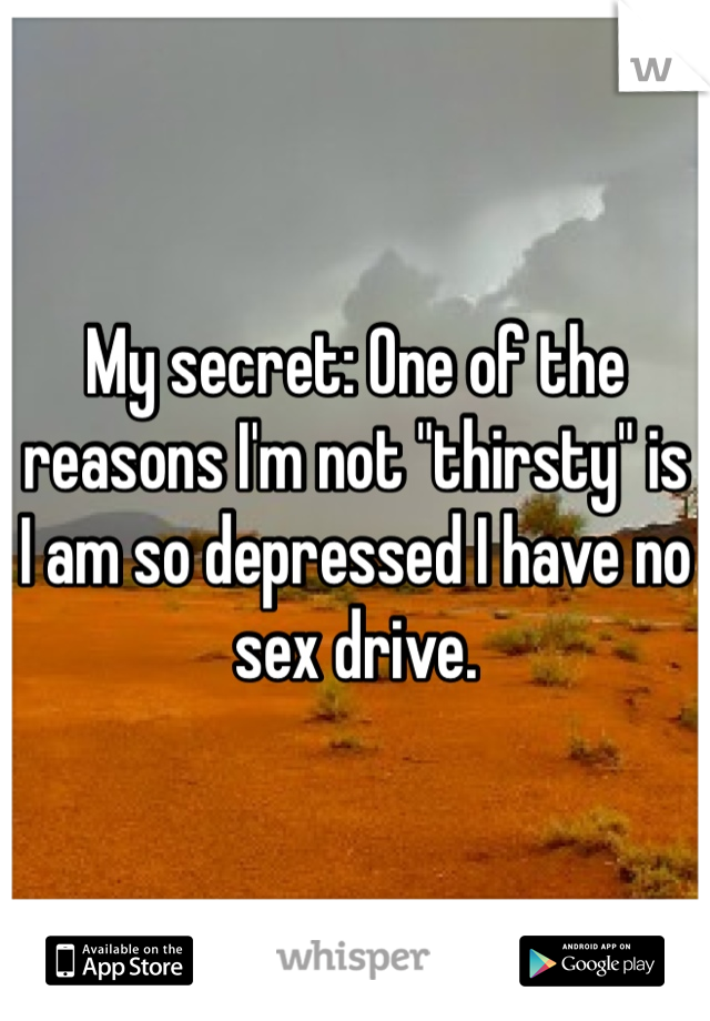 """My secret: One of the reasons I'm not """"thirsty"""" is I am so depressed I have no sex drive."""