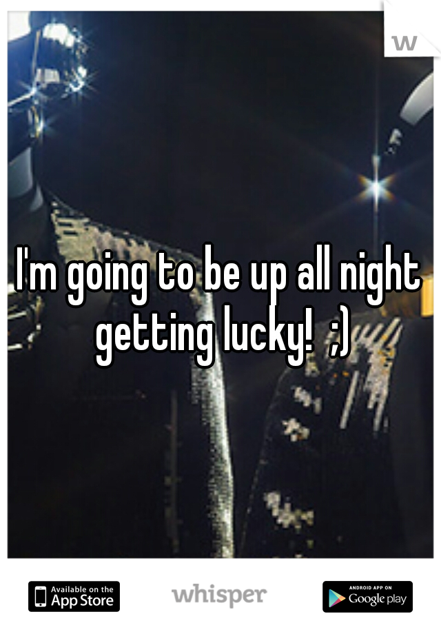 I'm going to be up all night getting lucky!  ;)