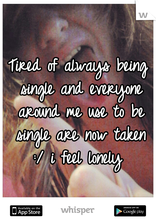 Tired of always being single and everyone around me use to be single are now taken :/ i feel lonely