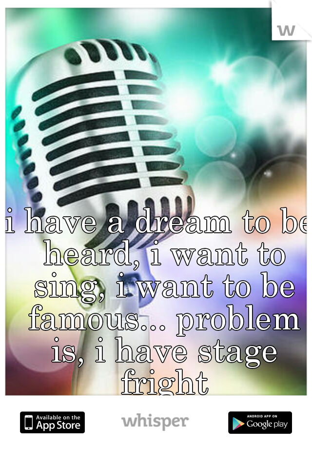 i have a dream to be heard, i want to sing, i want to be famous... problem is, i have stage fright