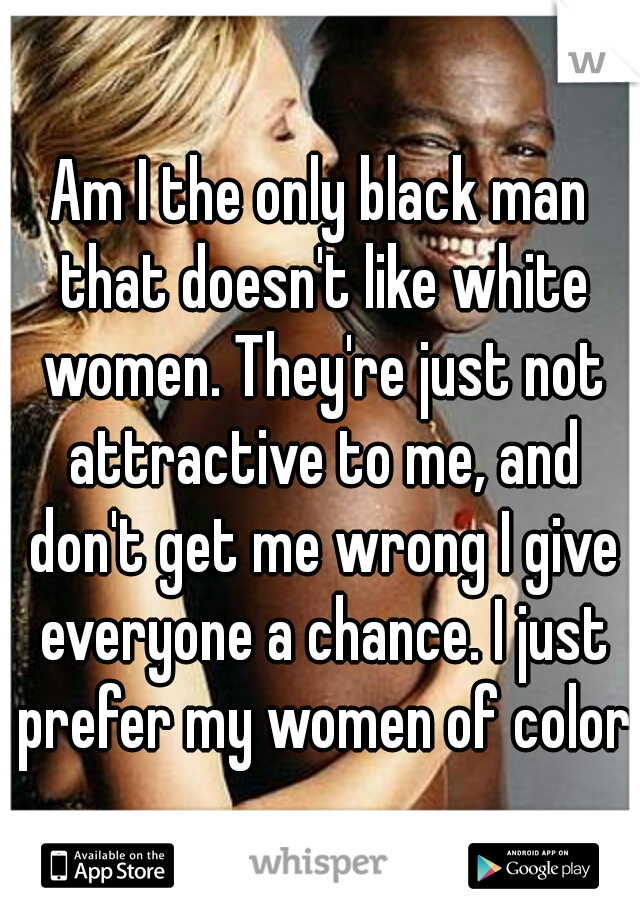 Am I the only black man that doesn't like white women. They're just not attractive to me, and don't get me wrong I give everyone a chance. I just prefer my women of color