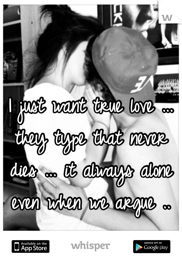 I just want true love ... they type that never dies ... it always alone even when we argue ..