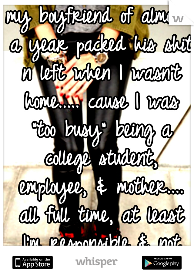 """my boyfriend of almost a year packed his shit n left when I wasn't home..... cause I was """"too busy"""" being a college student, employee, & mother.... all full time, at least I'm responsible & not lazy"""