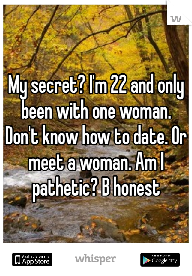 My secret? I'm 22 and only been with one woman. Don't know how to date. Or meet a woman. Am I pathetic? B honest