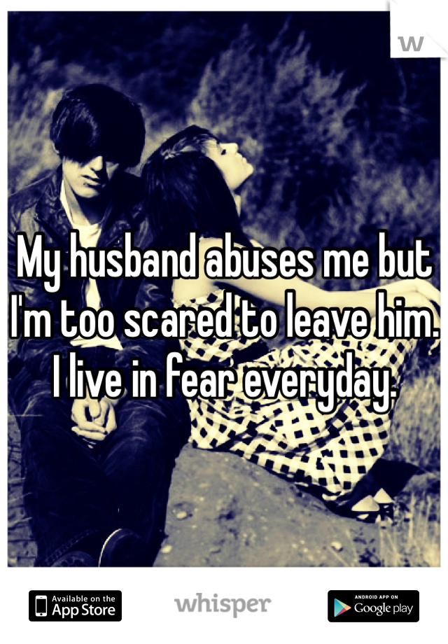 My husband abuses me but I'm too scared to leave him. I live in fear everyday.