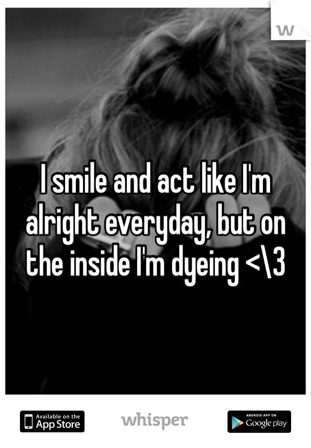 I smile and act like I'm alright everyday, but on the inside I'm dyeing <\3