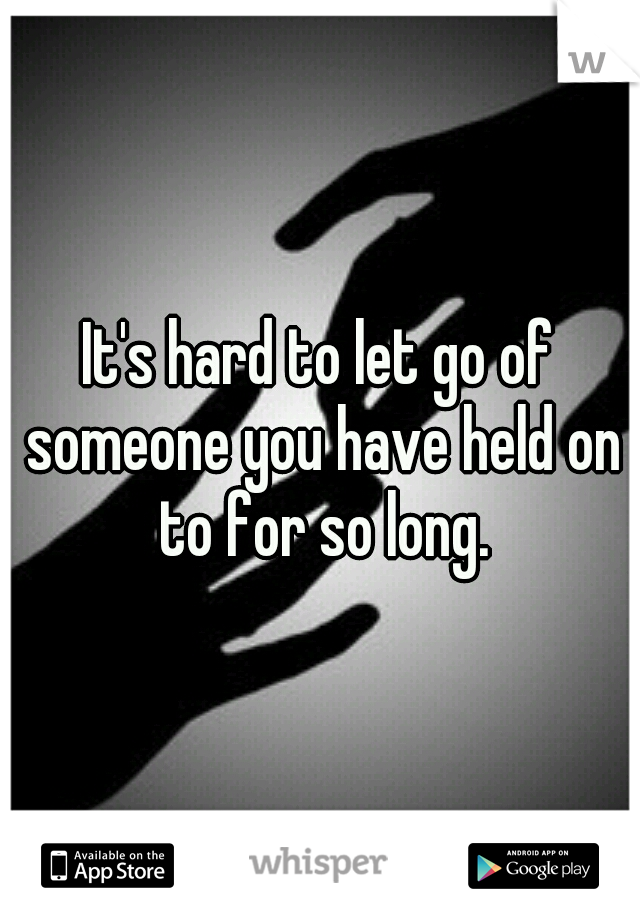 It's hard to let go of someone you have held on to for so long.