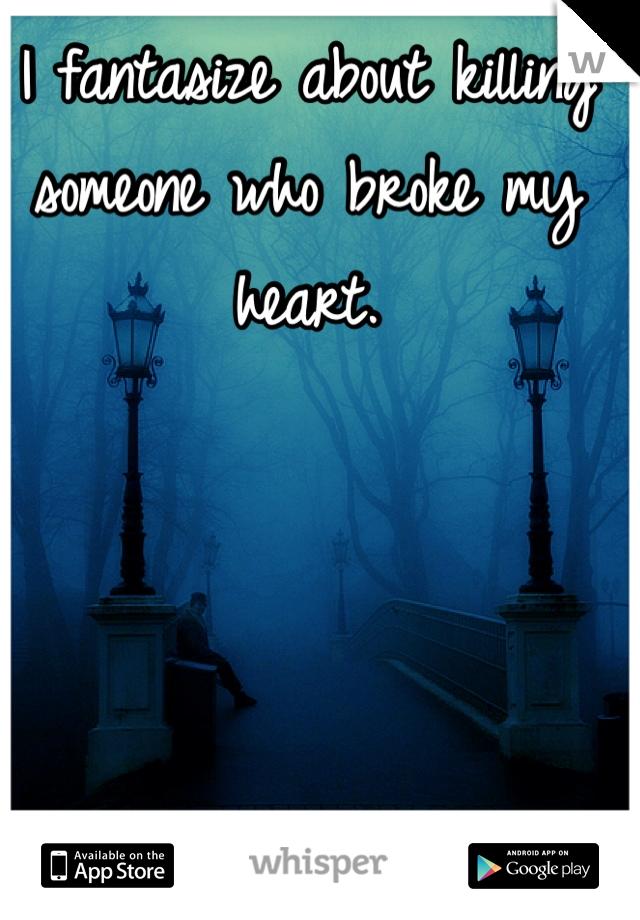 I fantasize about killing someone who broke my heart.