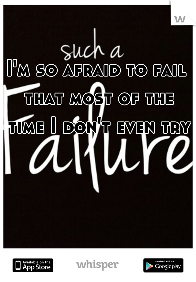 I'm so afraid to fail that most of the time I don't even try