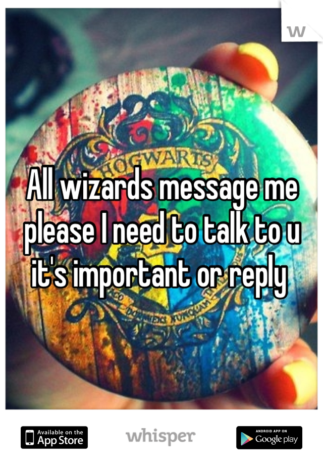 All wizards message me please I need to talk to u it's important or reply