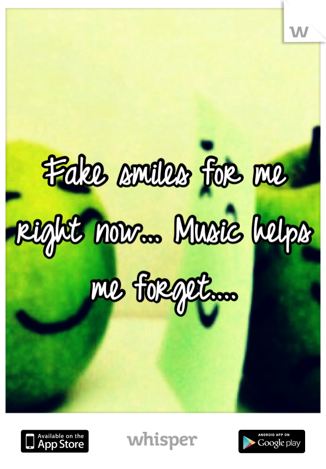 Fake smiles for me right now... Music helps me forget....