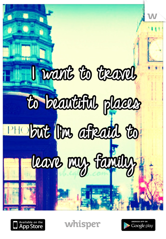 I want to travel  to beautiful places  but I'm afraid to  leave my family