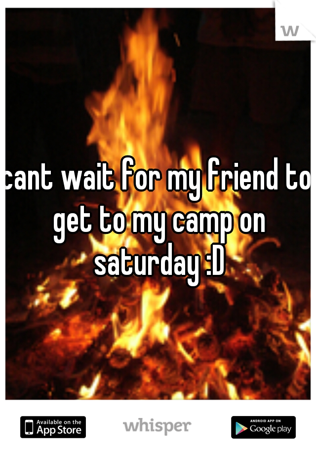cant wait for my friend to get to my camp on saturday :D