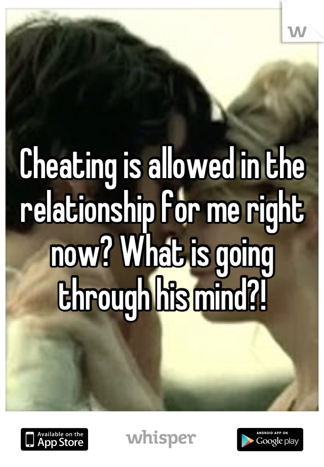 Cheating is allowed in the relationship for me right now? What is going through his mind?!