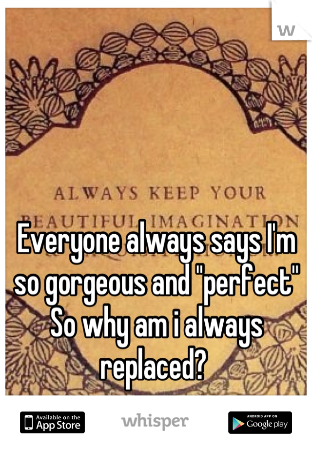 """Everyone always says I'm so gorgeous and """"perfect""""  So why am i always replaced?"""