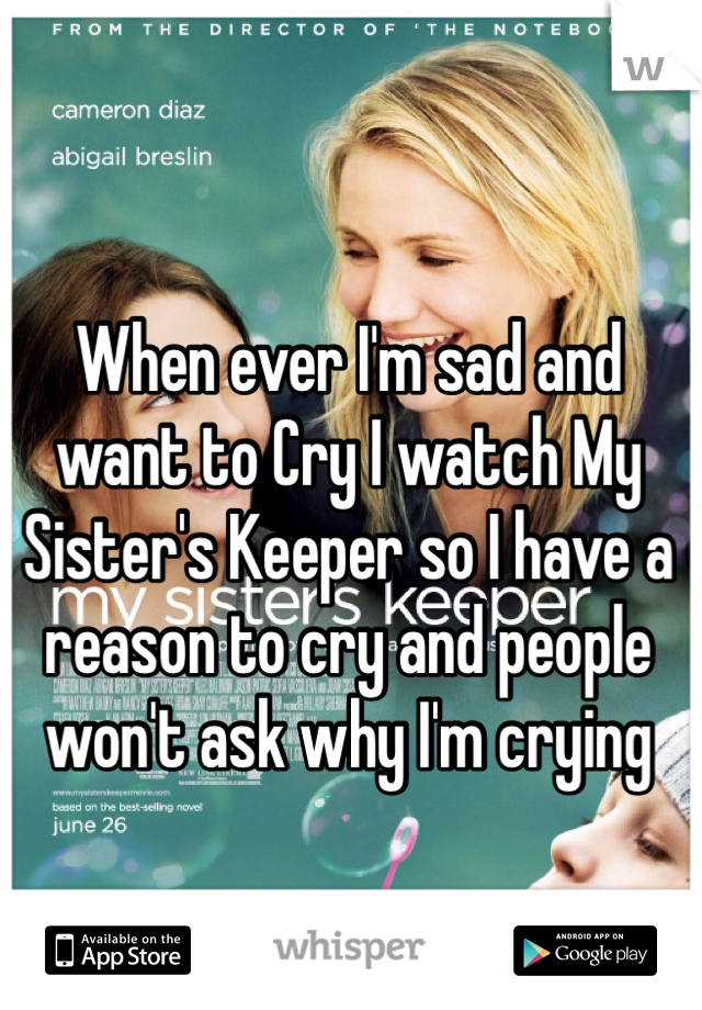 When ever I'm sad and want to Cry I watch My Sister's Keeper so I have a reason to cry and people won't ask why I'm crying