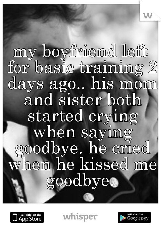 my boyfriend left for basic training 2 days ago.. his mom and sister both started crying when saying goodbye. he cried when he kissed me goodbye.