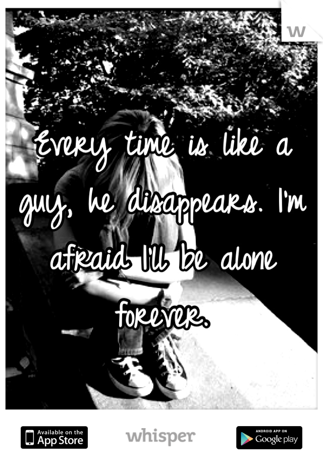 Every time is like a guy, he disappears. I'm afraid I'll be alone forever.