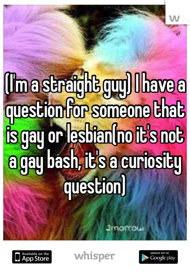 (I'm a straight guy) I have a question for someone that is gay or lesbian(no it's not a gay bash, it's a curiosity question)