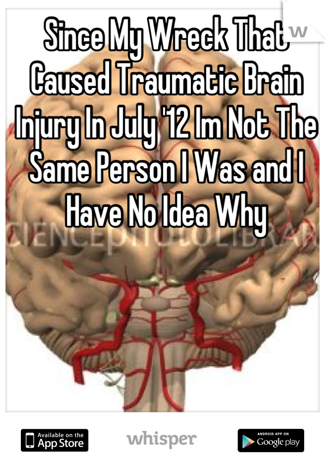 Since My Wreck That Caused Traumatic Brain Injury In July '12 Im Not The Same Person I Was and I Have No Idea Why
