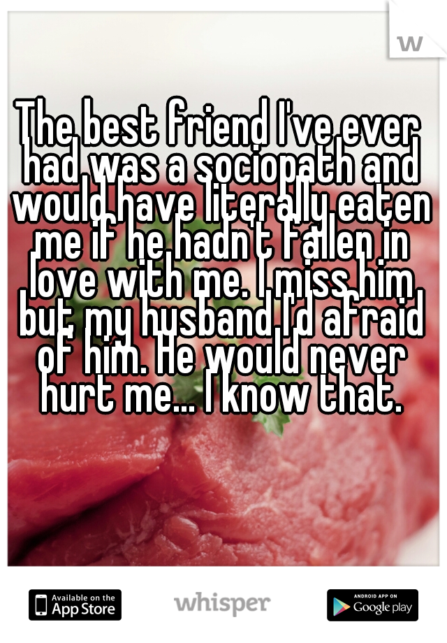 The best friend I've ever had was a sociopath and would have literally eaten me if he hadn't fallen in love with me. I miss him but my husband I'd afraid of him. He would never hurt me... I know that.