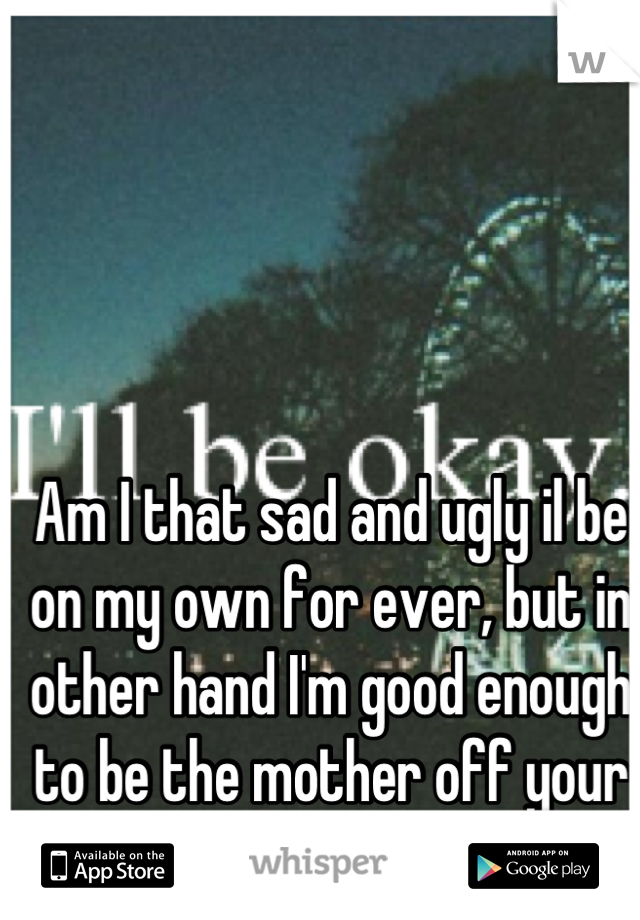 Am I that sad and ugly il be on my own for ever, but in other hand I'm good enough to be the mother off your child Or your fuck buddy