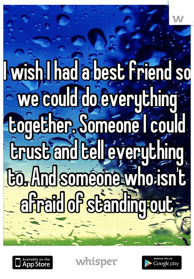 I wish I had a best friend so we could do everything together. Someone I could trust and tell everything to. And someone who isn't afraid of standing out