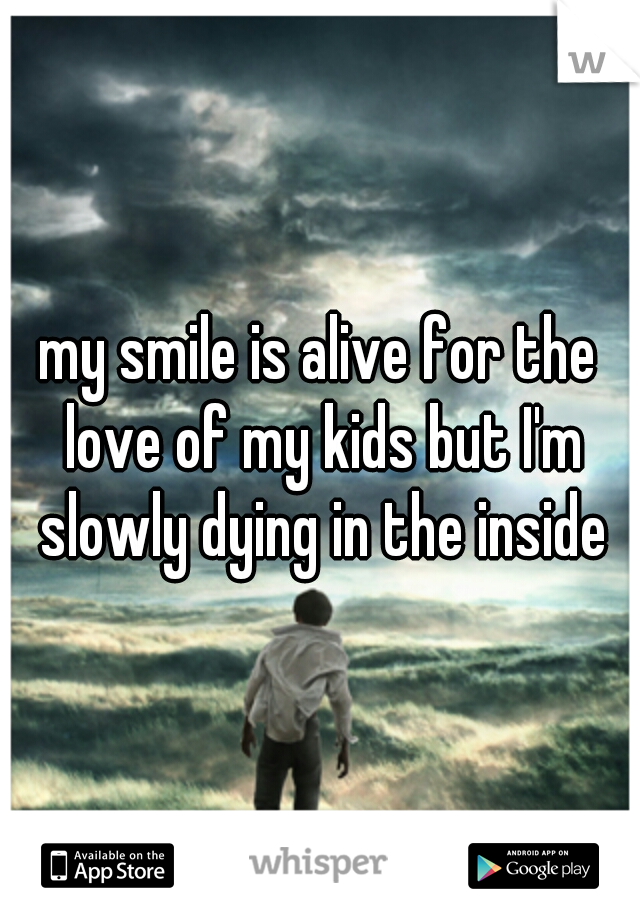 my smile is alive for the love of my kids but I'm slowly dying in the inside