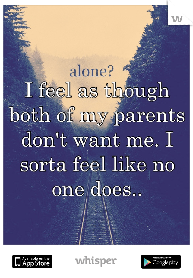 I feel as though both of my parents don't want me. I sorta feel like no one does..