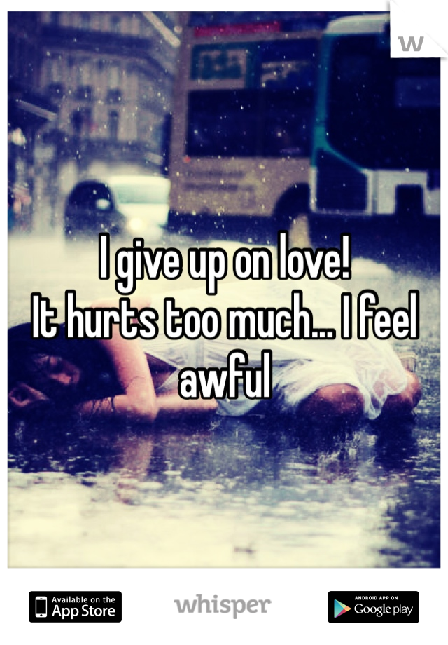 I give up on love!  It hurts too much... I feel awful