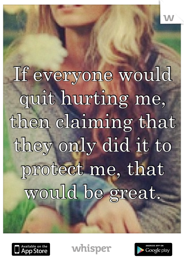 If everyone would quit hurting me, then claiming that they only did it to protect me, that would be great.
