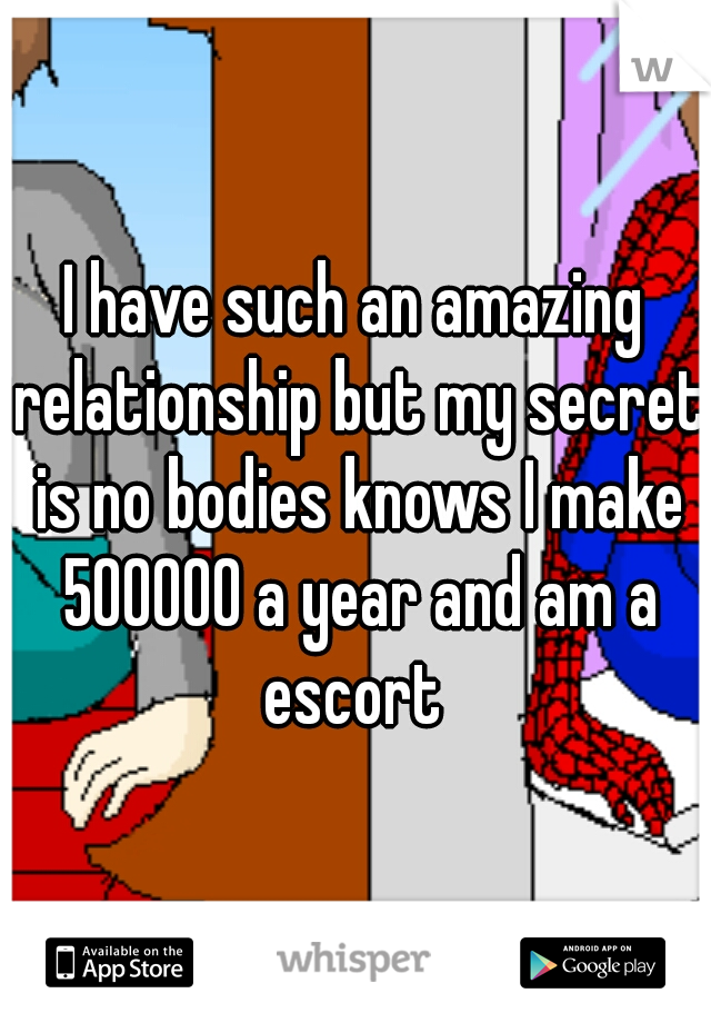 I have such an amazing relationship but my secret is no bodies knows I make 500000 a year and am a escort