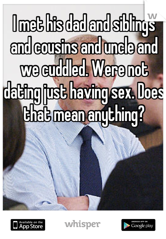 I met his dad and siblings and cousins and uncle and we cuddled. Were not dating just having sex. Does that mean anything?