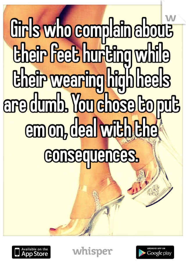 Girls who complain about their feet hurting while their wearing high heels are dumb. You chose to put em on, deal with the consequences.